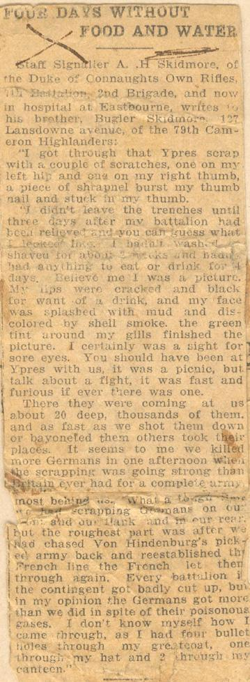 """Four Days Without Food and Water  Staff Signaller A. .H Skidmore of the Duke of Connaughts Own Rifles, 7th Battalion, 2nd Brigade, and now in hospital at Eastbourne, writes to his brother, Bugler Skidmore, 127 Lansdowne avenue, of the 79th Cameron Highlanders:  """"I got through that Ypres scrap with a couple of scratches, one on my left hip and one on my right thumb, a piece of shrapnel burst my thumb nail and stuck in my thumb.  """"I didn't leave the trenches until three days after my battalion had..."""