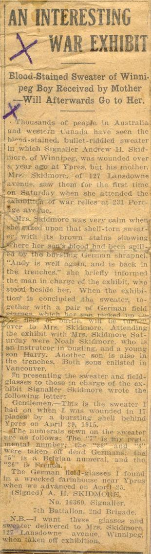 A Interesting War Exhibit  Blood-Stained Sweater of Winnipeg Boy Received by Mother Will Afterwards Go to Her.  Thousands of people in Australia and western Canada have seen the blood-stained, bullet-riddled sweater in which Signaller Andrew H. Skidmore, of Winnipeg, was wounded over a year ago at Ypres, but his mother, Mrs. Skidmore, of 127 Lansdowne avenue, saw them for the first time on Saturday when she attended the exhibition of war relics at 231 Portage avenue.   Mrs. Skidmore was very...